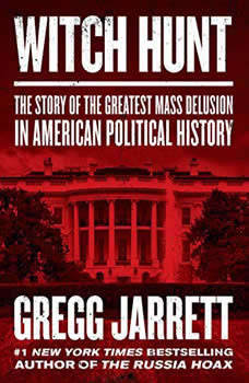 Witch Hunt: The Story of the Greatest Mass Delusion in American Political History The Story of the Greatest Mass Delusion in American Political History, Gregg Jarrett