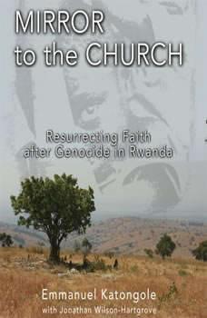 Mirror to the Church: Resurrecting Faith after Genocide in Rwanda, Emmanuel M. Katongole