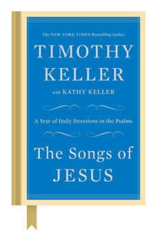 The Songs of Jesus: A Year of Daily Devotions in the Psalms A Year of Daily Devotions in the Psalms, Timothy Keller