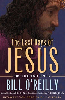 The Last Days of Jesus: His Life and Times His Life and Times, Bill O'Reilly