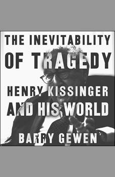 The Inevitability of Tragedy: Henry Kissinger and His World, Barry Gewen
