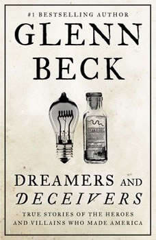 Dreamers and Deceivers: True and Untold Stories of the Heroes and Villains Who Made America, Glenn Beck