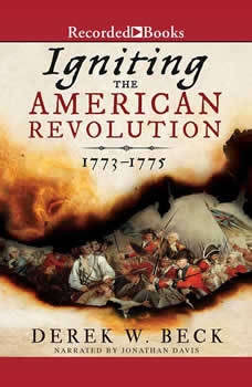 Igniting the American Revolution: 1773-1775, Derek W. Beck