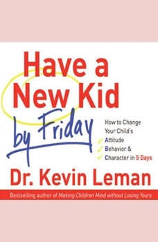 Have a New Kid by Friday: How to Change Your Child's Attitude, Behavior & Character in 5 Days How to Change Your Child's Attitude, Behavior & Character in 5 Days, Kevin Leman
