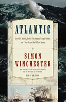 Atlantic: Great Sea Battles, Heroic Discoveries, Titanic Storms,and a Vast Ocean of a Million Stories, Simon Winchester