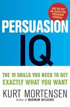 Persuasion IQ: The 10 Skills You Need to Get Exactly What You Want, Kurt W. Mortensen