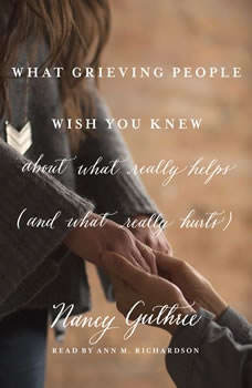 What Grieving People Wish You Knew about What Really Helps (and What Really Hurts): (And How to Avoid Being That Person Who Hurts Instead of Helps), Nancy Guthrie
