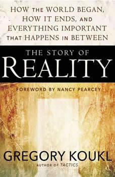The Story of Reality: How the World Began, How It Ends, and Everything Important that Happens in Between, Gregory Koukl