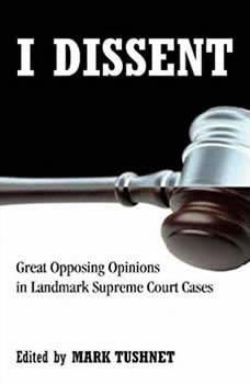 I Dissent: Great Opposing Opinions in Landmark Supreme Court Cases, Mark Tushnet
