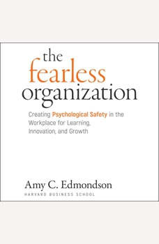 The Fearless Organization: Creating Psychological Safety in the Workplace for Learning, Innovation, and Growth, Amy C. Edmondson