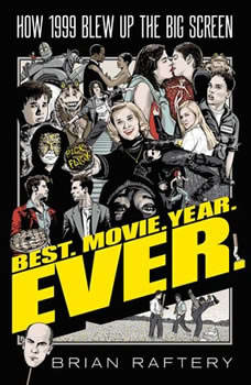 Best. Movie. Year. Ever.: How 1999 Blew Up the Big Screen, Brian Raftery