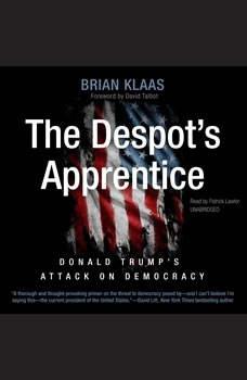 The Despots Apprentice: Donald Trumps Attack on Democracy, Brian Klaas