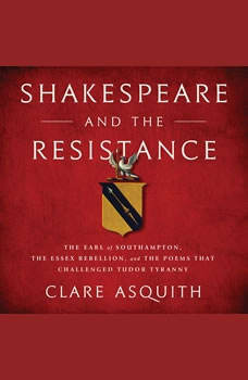 Shakespeare and the Resistance: The Earl of Southampton, the Essex Rebellion, and the Poems that Challenged Tudor Tyranny, Clare Asquith