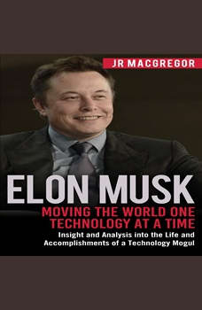 Elon Musk: Moving the World One Technology at a Time: Insight and Analysis into the Life and Accomplishments of a Technology Mogul, JR MacGregor