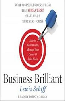 Business Brilliant: Surprising Lessons from the Greatest Self-Made Business Icons, Lewis Schiff