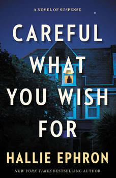 Careful What You Wish For: A Novel of Suspense A Novel of Suspense, Hallie Ephron