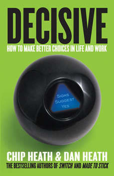 Decisive: How to Make Better Choices in Life and Work How to Make Better Choices in Life and Work, Chip Heath