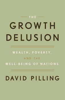The Growth Delusion: Wealth, Poverty, and the Well-Being of Nations, David Pilling