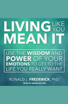 Living Like You Mean It: Use the Wisdom and Power of Your Emotions to Get the Life You Really Want, PhD Frederick