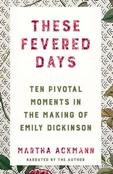 These Fevered Days: Ten Pivotal Moments in the Making of Emily Dickinson, Martha Ackmann