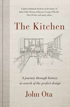 The Kitchen: A journey through time-and the homes of Julia Child, Georgia O'Keeffe, Elvis Pre sley and many others-in search of the perfect design, John Ota