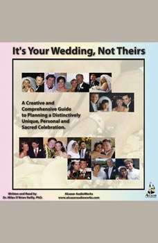 Its Your Wedding, Not Theirs: A Creative and Comprehensive Guide to Planning a Distinctively Unique, Personal, and Sacred Celebration, Miles OBrien Riley PhD