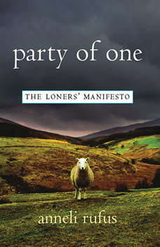 Party of One: The Loners' Manifesto The Loners' Manifesto, Anneli Rufus