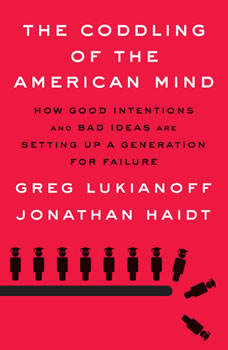 The Coddling of the American Mind: How Good Intentions and Bad Ideas Are Setting Up a Generation for Failure How Good Intentions and Bad Ideas Are Setting Up a Generation for Failure, Greg Lukianoff