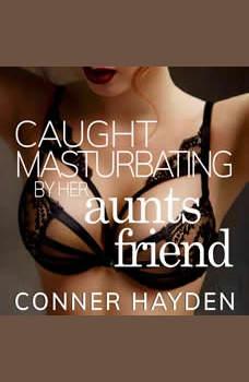 Caught Masturbating by her Aunt's Friend, Conner Hayden