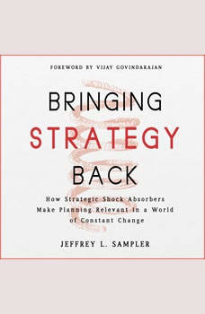 Bringing Strategy Back: How Strategic Shock Absorbers Make Planning Relevant in a World of Constant Change, Jeffrey L. Sampler
