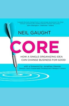 CORE: How a Single Organizing Idea can Change Business for Good, Neil Gaught