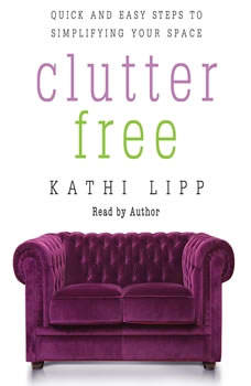Clutter Free: Quick and Easy Steps to Simplifying Your Space, Kathi Lipp