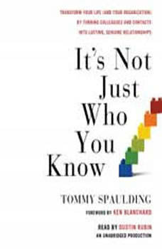 It's Not Just Who You Know: Transform Your Life (and Your Organization) by Turning Colleagues and Contacts into Lasting, Genuine Relationships, Tommy Spaulding