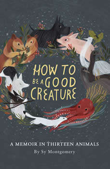 How to Be a Good Creature: A Memoir in Thirteen Animals, Sy Montgomery
