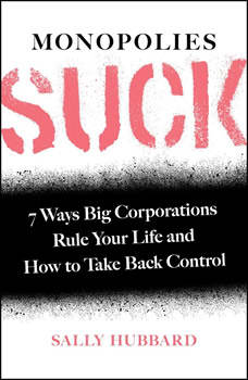 Monopolies Suck: 7 Ways Big Corporations Rule Your Life and How to Take Back Control, Sally Hubbard
