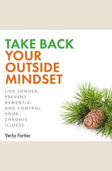 Take Back Your Outside Mindset: Live Longer, Prevent Dementia, and Control Your Chronic Illness, Verla Fortier