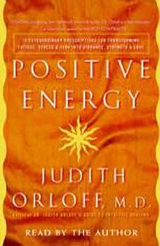 Positive Energy: 10 Extraordinary Prescriptions for Transforming Fatigue, Stress, and Fear into Vibrance, Strength, and Love, Judith Orloff