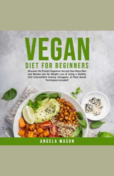 Vegan Diet for Beginners: Discover the Proven Veganism Secrets that Many Men and Women use for Weight Loss & Living a Healthy Life! Intermittent Fasting, Ketogenic, & Plant Based Techniques Included!, Angela Mason