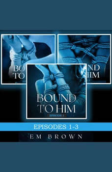 Bound to Him Box Set Episodes 1-3: An International Billionaire Romance, Em Brown