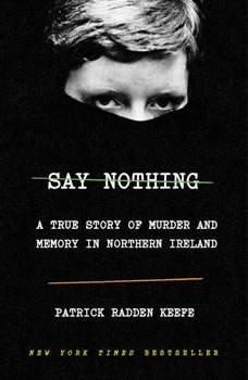 Say Nothing: A True Story of Murder and Memory in Northern Ireland A True Story of Murder and Memory in Northern Ireland, Patrick Radden Keefe