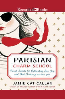 Parisian Charm School: French Secrets for Cultivating Love, Joy, and That Certain je ne sais quoi, Jamie Cat Callan