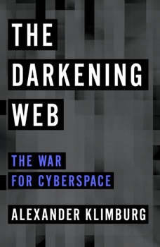 The Darkening Web: The War for Cyberspace The War for Cyberspace, Alexander Klimburg