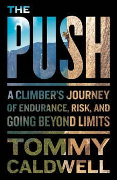 The Push: A Climber's Journey of Endurance, Risk, and Going Beyond Limits, Tommy Caldwell