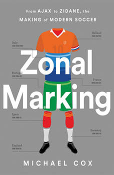 Zonal Marking: From Ajax to Zidane, the Making of Modern Soccer From Ajax to Zidane, the Making of Modern Soccer, Michael Cox