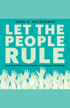Let the People Rule: How Direct Democracy Can Meet the Populist Challenge, John G. Matsusaka
