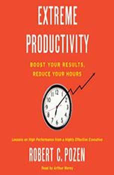 Extreme Productivity: Boost Your Results, Reduce Your Hours Boost Your Results, Reduce Your Hours, Robert C. Pozen