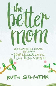 The Better Mom: Growing in Grace between Perfection and the Mess, Ruth Schwenk
