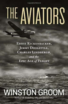The Aviators: Eddie Rickenbacker, Jimmy Doolittle, Charles Lindbergh, and the Epic Age of Flight, Winston Groom
