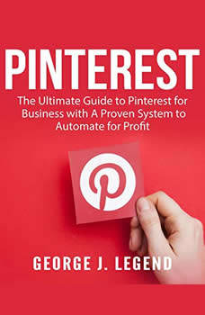 Pinterest: The Ultimate Guide to Pinterest for Business with A Proven System to Automate for Profit, George J. Legend