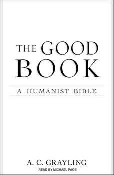 The Good Book: A Humanist Bible A Humanist Bible, A. C. Grayling